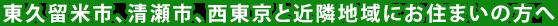 東久留米市、清瀬市、西東京市と近隣地域にお住まいの方へ