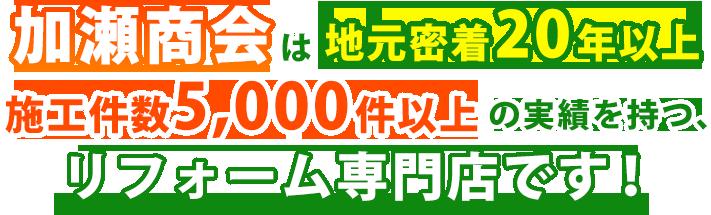 加瀬商会は地元密着20年以上・施工件数5,000件以上の実績を持つ、リフォーム専門店です!